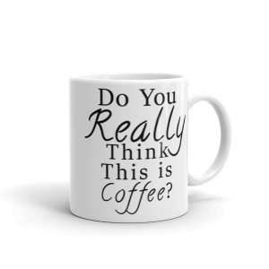 Do you REALLY think this is coffee? Mug